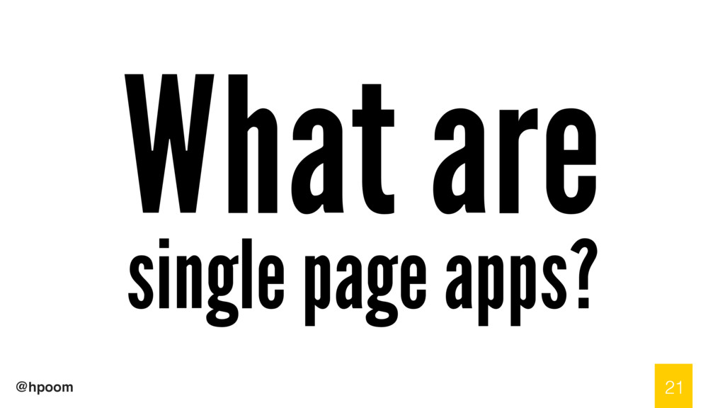 @hpoom What are single page apps? 21