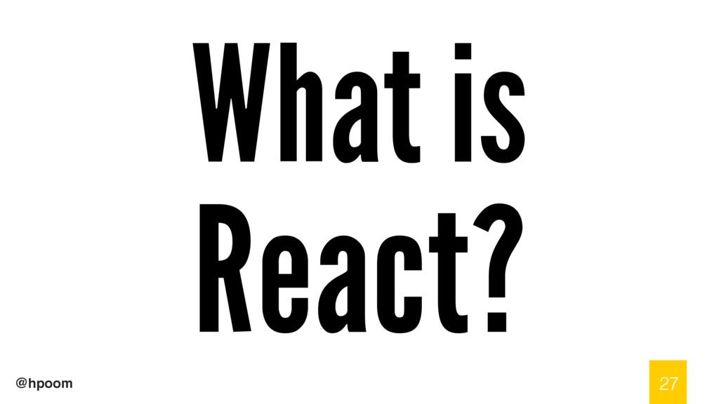 @hpoom What is React? 27