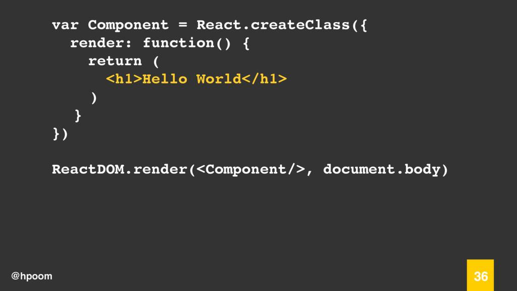 @hpoom 36 var Component = React.createClass({ r...