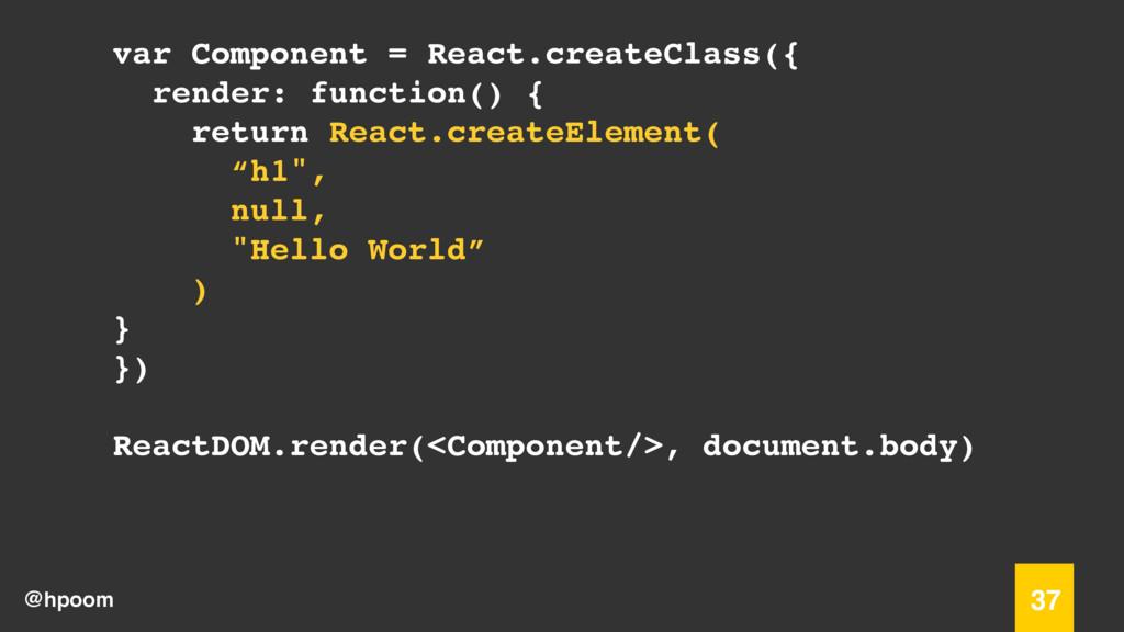 @hpoom 37 var Component = React.createClass({ r...