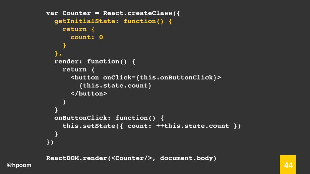 @hpoom 44 var Counter = React.createClass({ get...