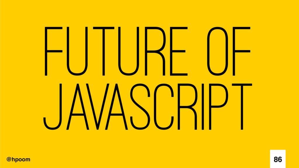 @hpoom Future of Javascript 86