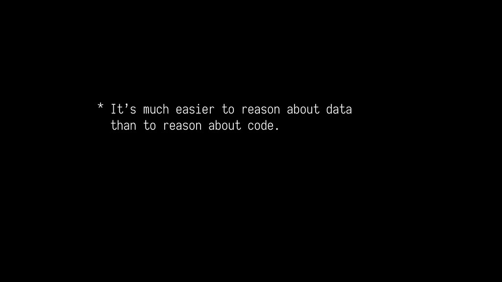 * It's much easier to reason about data