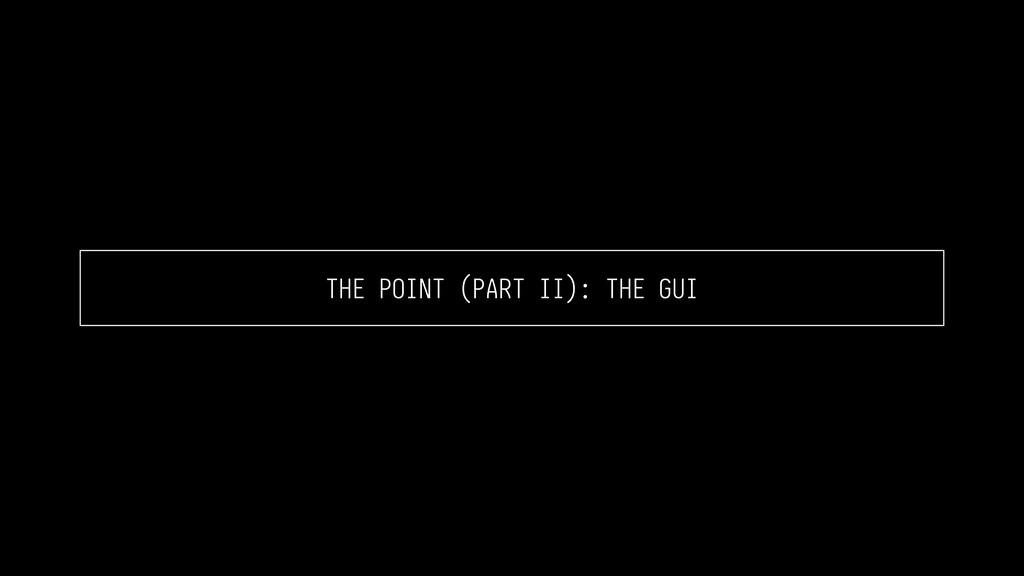 THE POINT (PART II): THE GUI