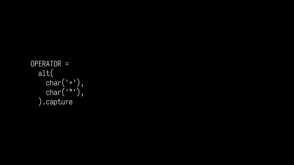 OPERATOR = alt( char('+'), char('*'), ).capture