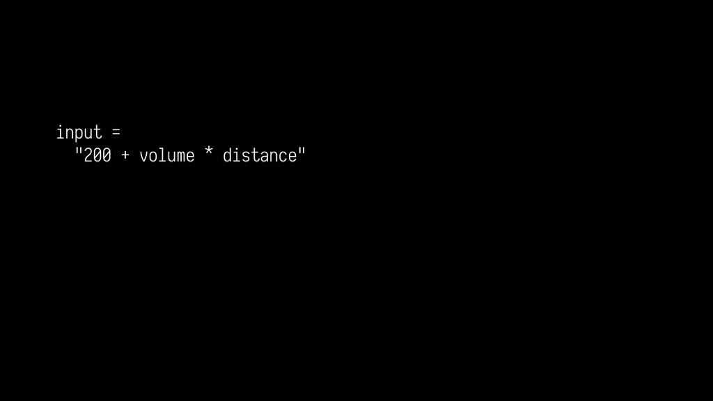 "input = ""200 + volume * distance"""