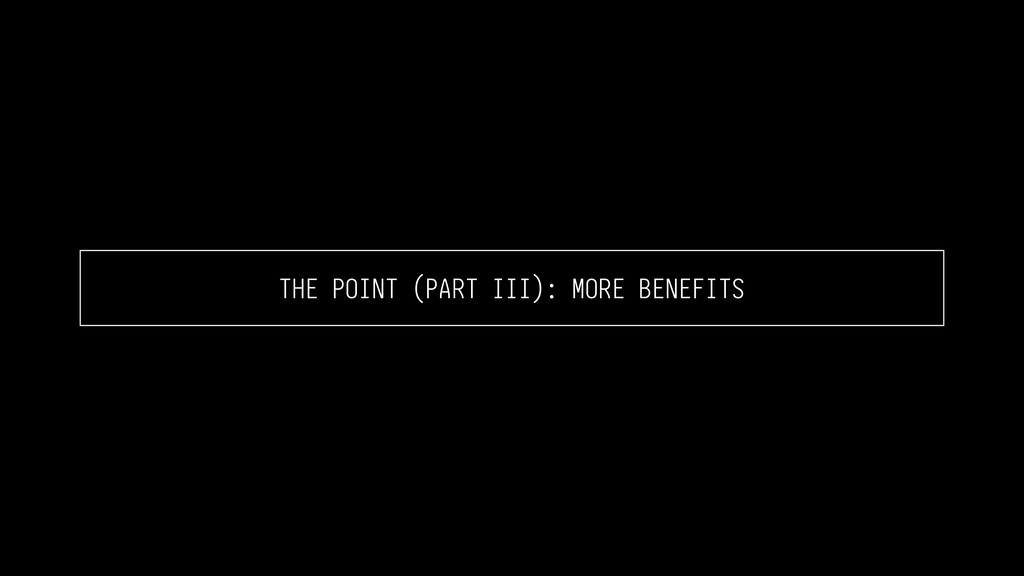 THE POINT (PART III): MORE BENEFITS