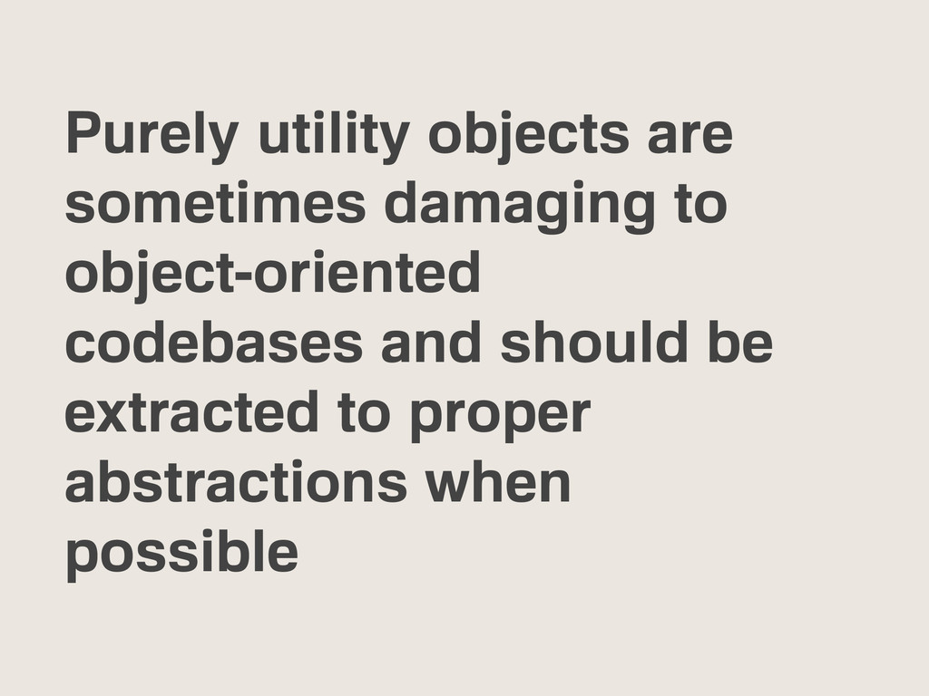 Purely utility objects are sometimes damaging t...