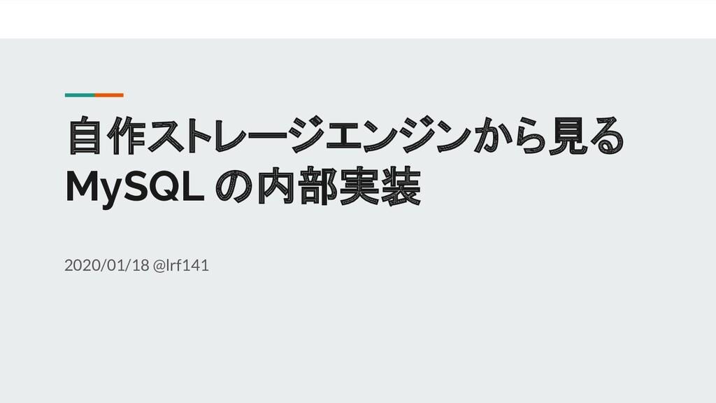 自作ストレージエンジンから見る MySQL の内部実装 2020/01/18 @lrf141