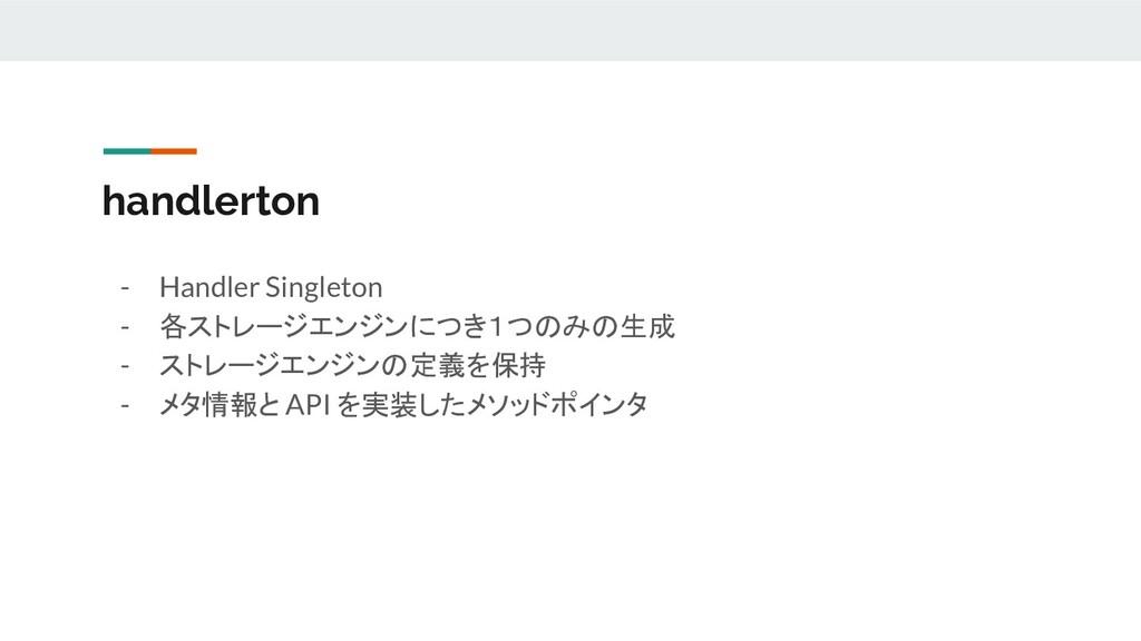 handlerton - Handler Singleton - 各ストレージエンジンにつき1...
