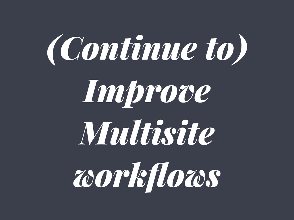 (Continue to) Improve Multisite workflows