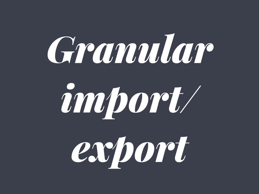 Granular import/ export