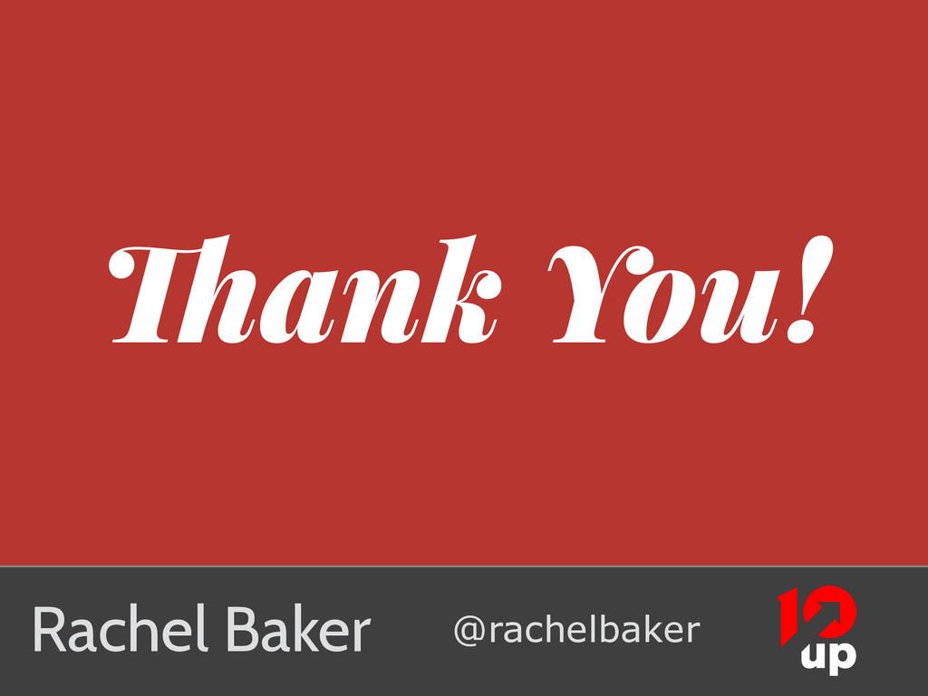 Thank You! Rachel Baker @rachelbaker