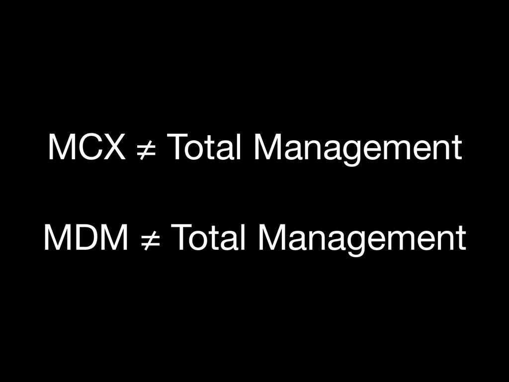 MDM ≠ Total Management MCX ≠ Total Management