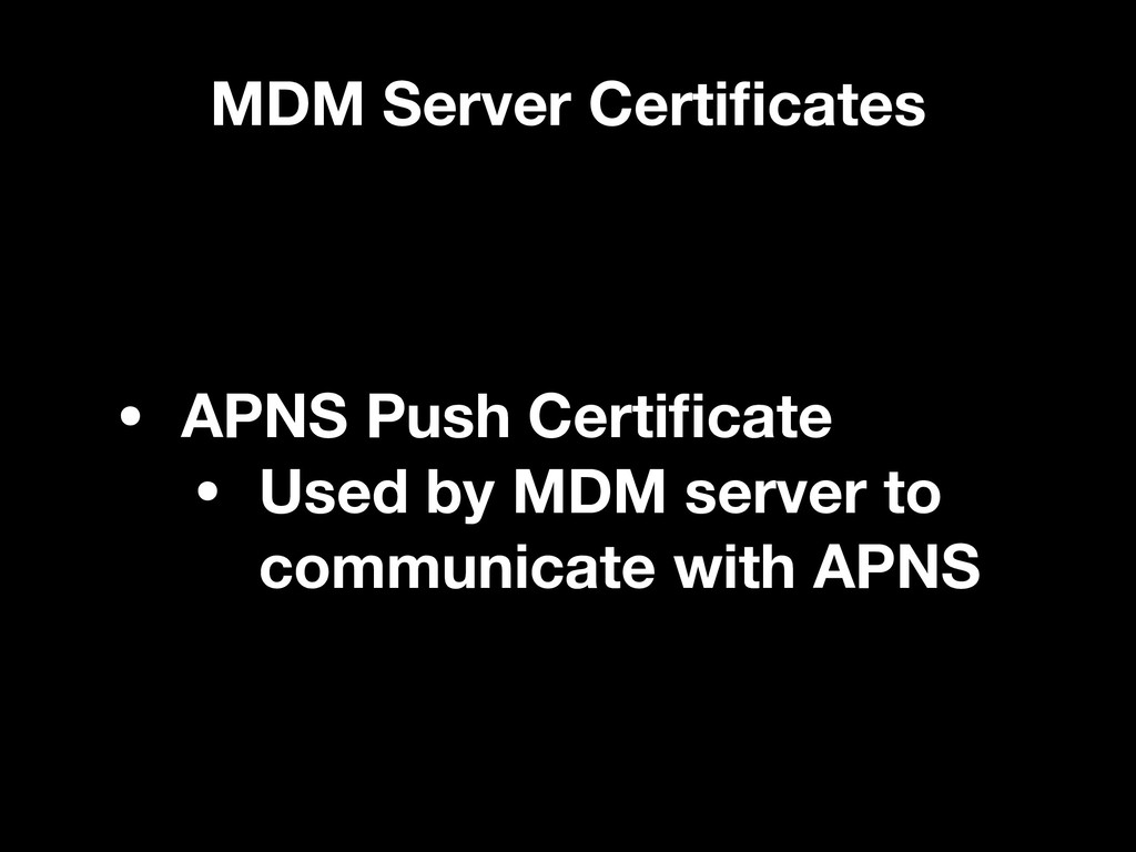 MDM Server Certificates • APNS Push Certificate •...