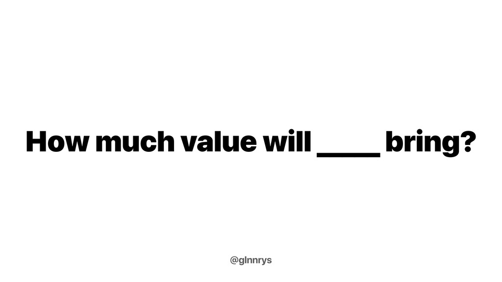 How much value will _____ bring? @glnnrys