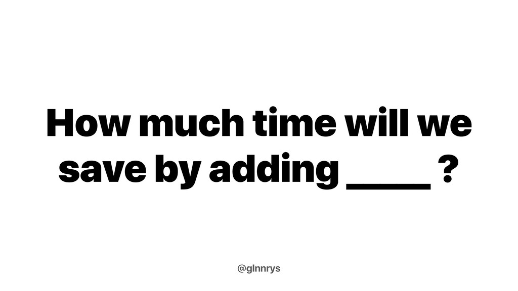 How much time will we save by adding _____ ? @g...
