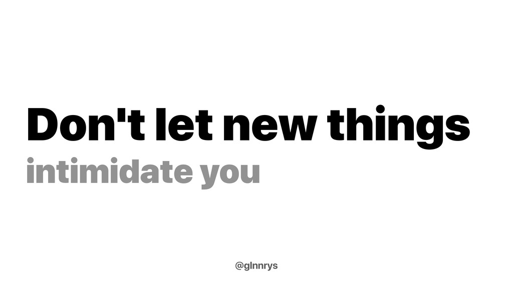Don't let new things intimidate you @glnnrys