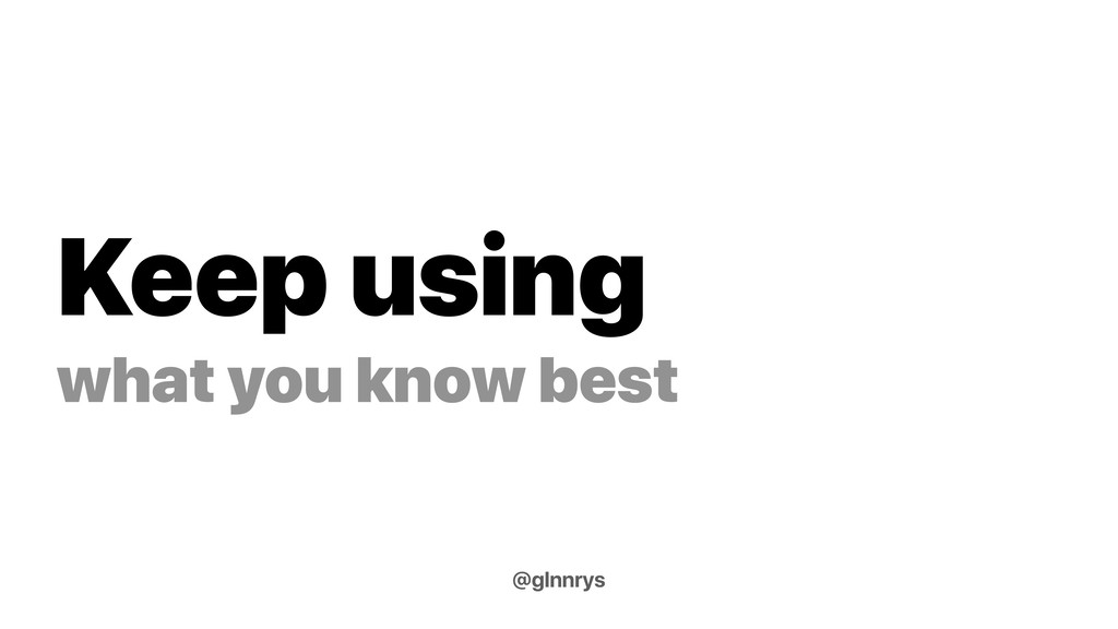 Keep using what you know best @glnnrys