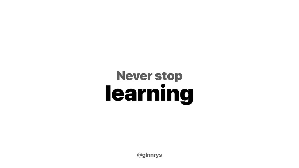 Never stop learning @glnnrys