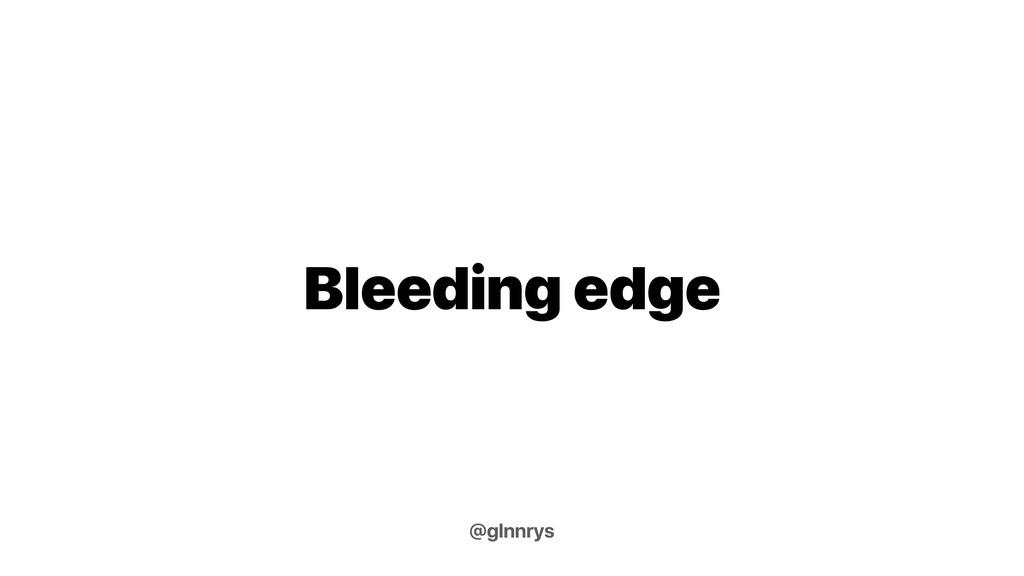 Bleeding edge @glnnrys
