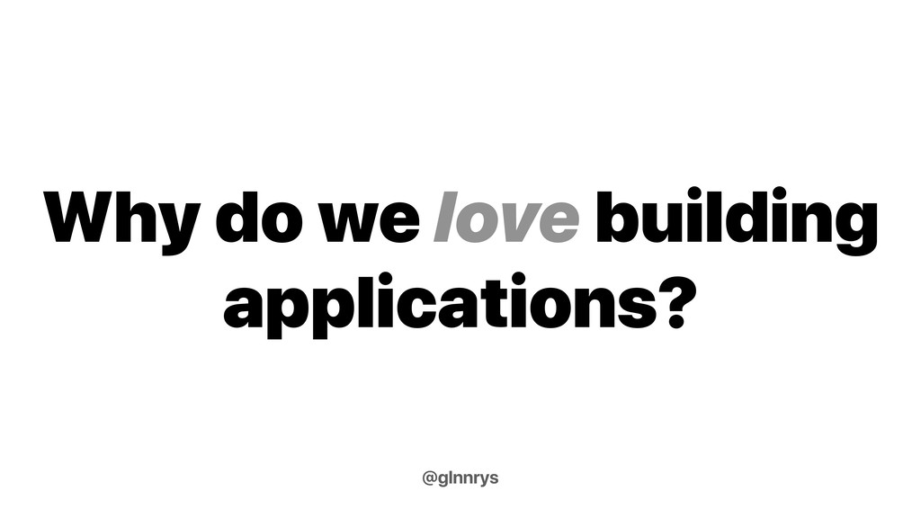 Why do we love building applications? @glnnrys