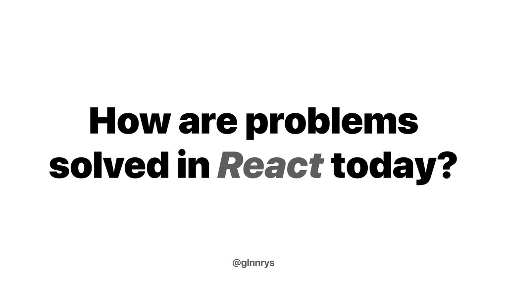 How are problems solved in React today? @glnnrys