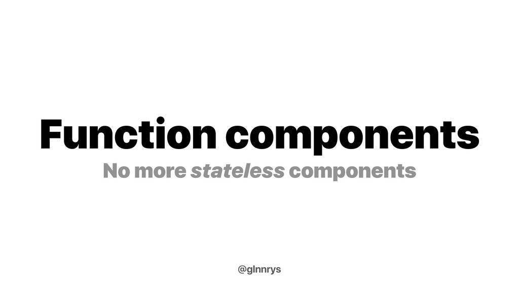 Function components No more stateless component...