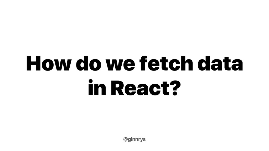 How do we fetch data in React? @glnnrys