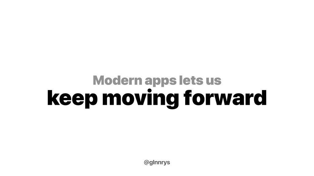 Modern apps lets us keep moving forward @glnnrys