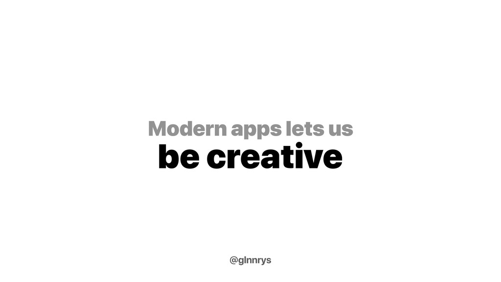 Modern apps lets us be creative @glnnrys