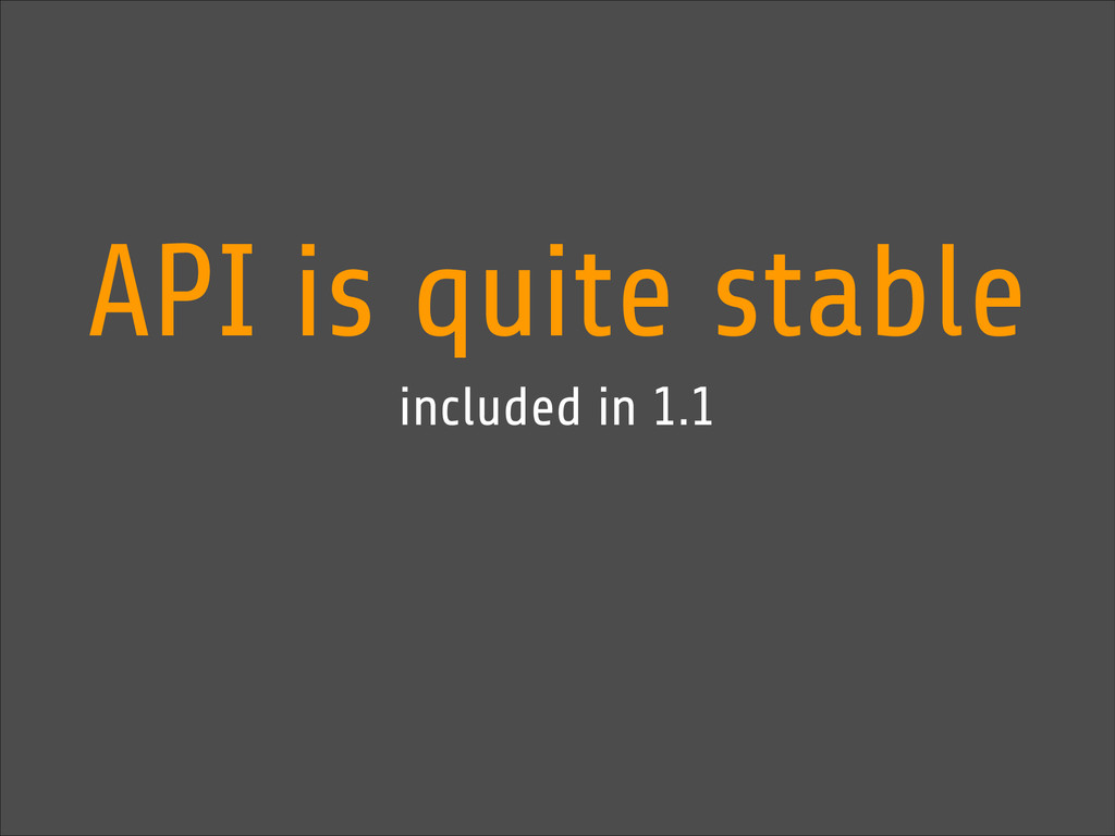 API is quite stable included in 1.1