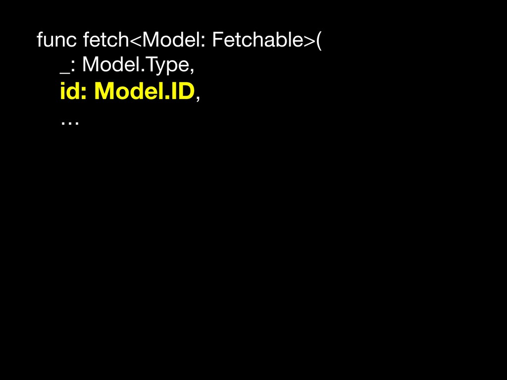 func fetch<Model: Fetchable>(  _: Model.Type,  ...