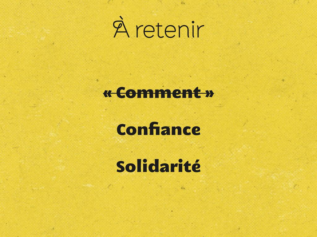 À retenir « Comment » Confiance Solidarité
