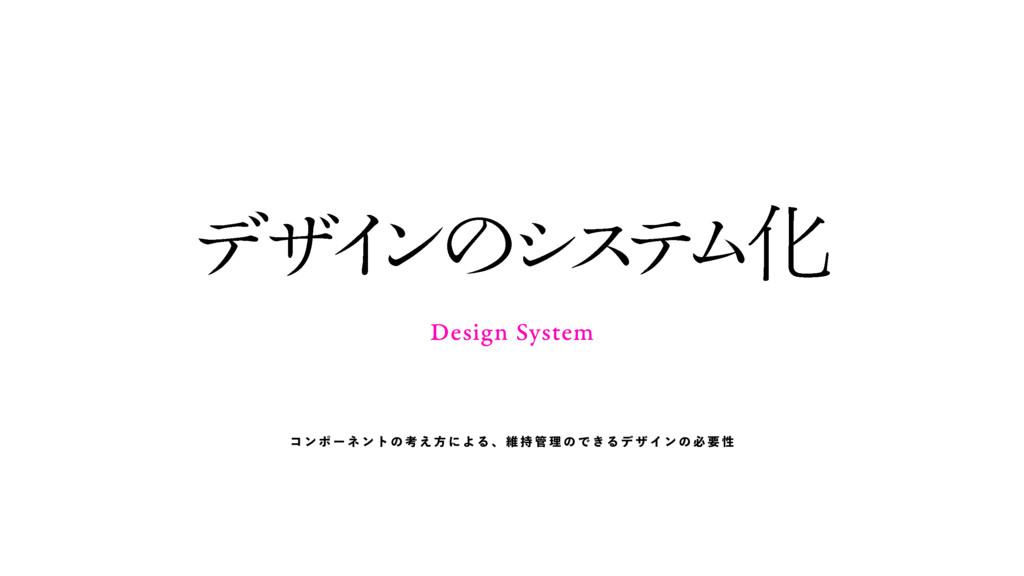 Design System σ β Π ϯ ͷ γ ε ς Ϝ Խ コ ン ポ ー ネ ン ト...