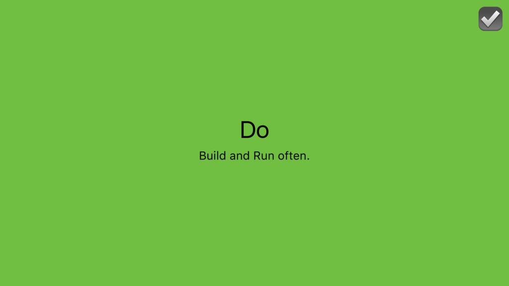 Do Build and Run often. ☑