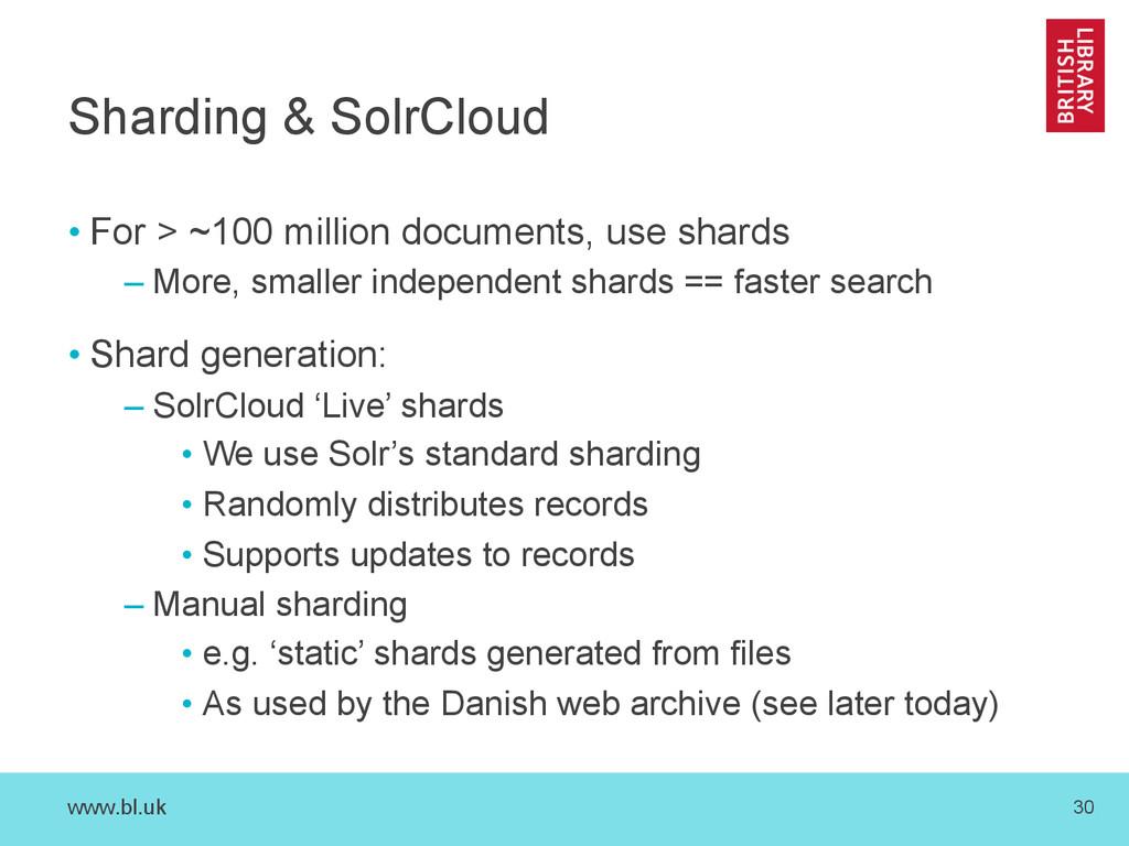 www.bl.uk 30 Sharding & SolrCloud •For > ~100 ...