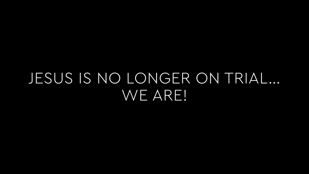 JESUS IS NO LONGER ON TRIAL… WE ARE!