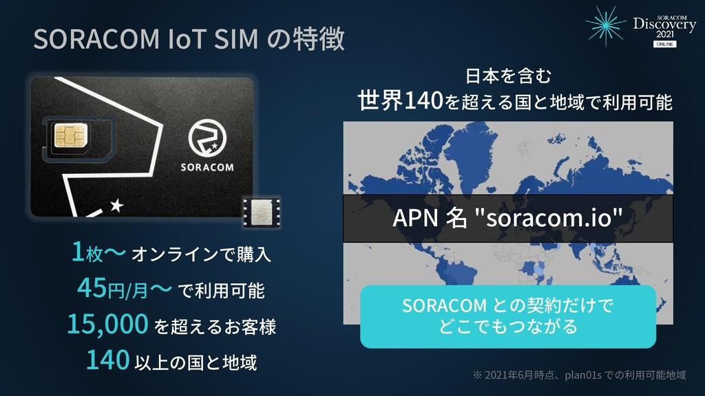 SORACOM IoT SIM の特徴 日本を含む 世界140を超える国と地域で利用可能 ※ ...