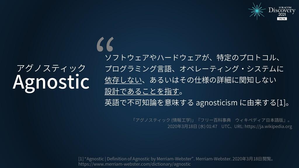 Agnostic アグノスティック ソフトウェアやハードウェアが、特定のプロトコル、 プログラ...