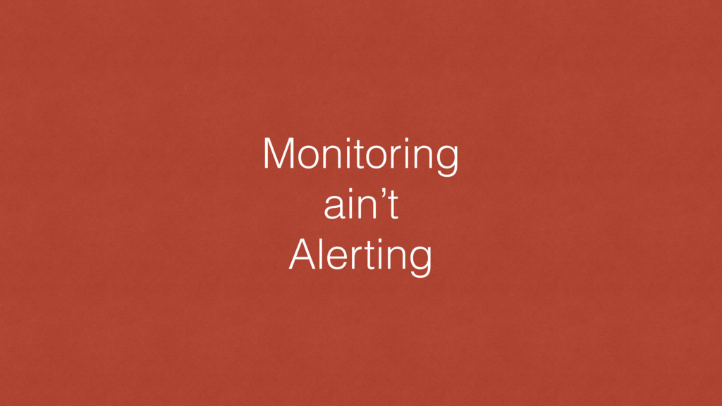 Monitoring ain't Alerting
