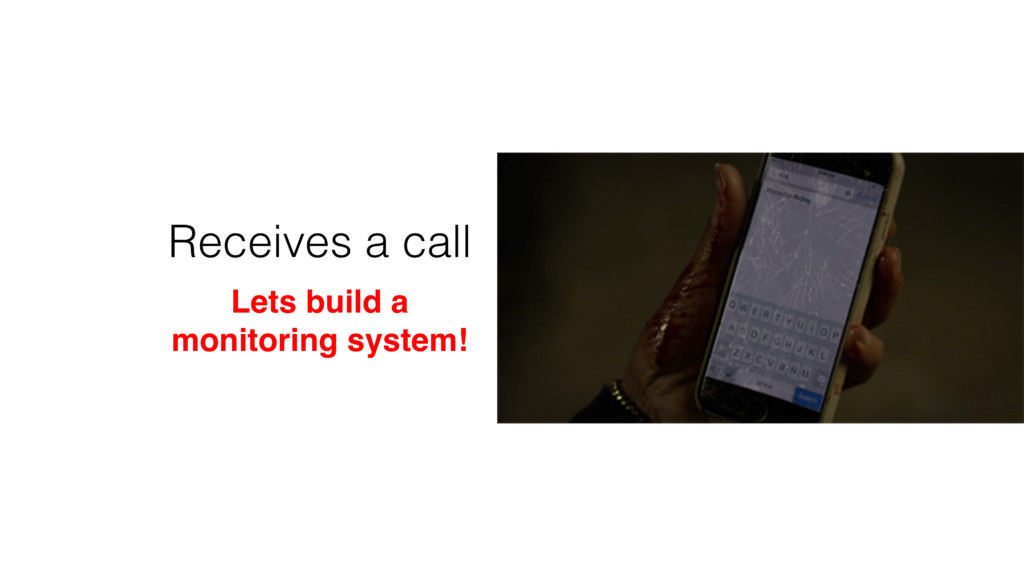Receives a call Lets build a monitoring system!