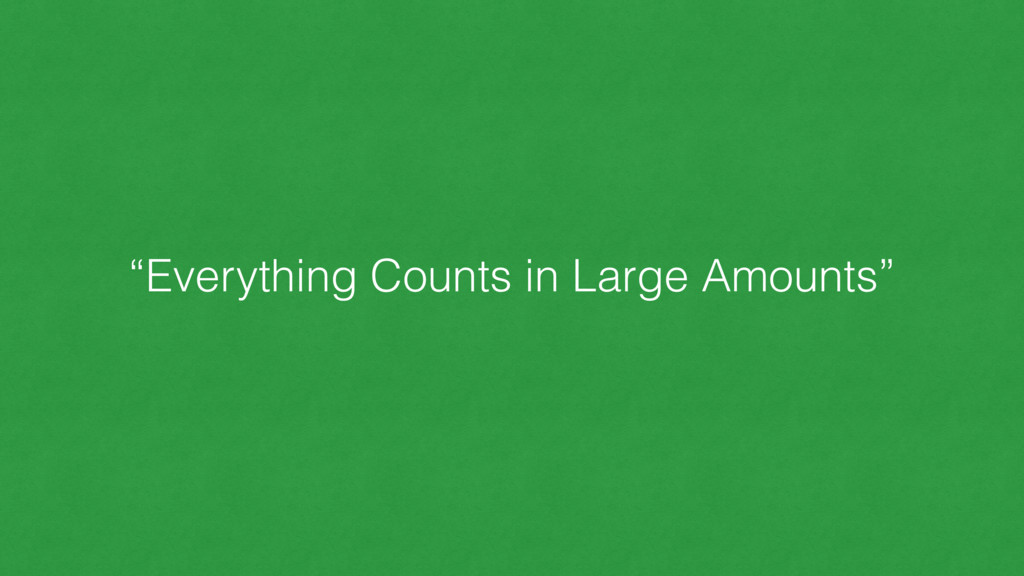 """""""Everything Counts in Large Amounts"""""""