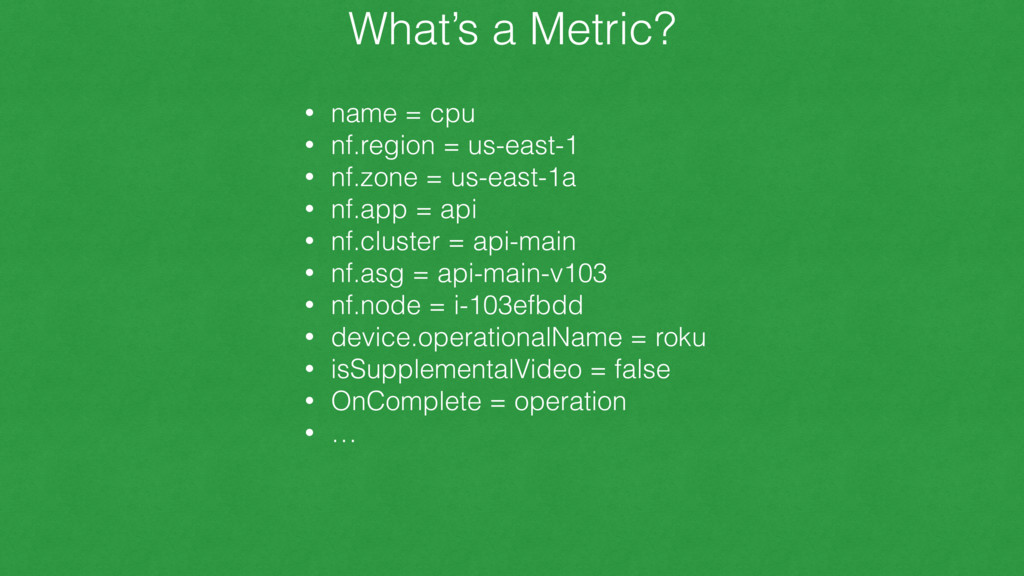 What's a Metric? • name = cpu • nf.region = us-...