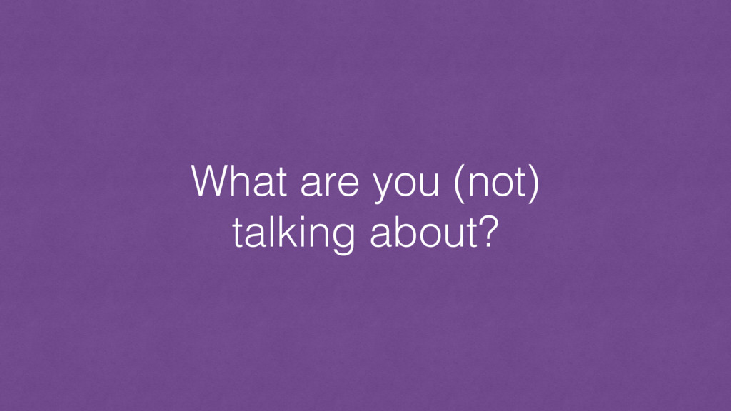 What are you (not) talking about?
