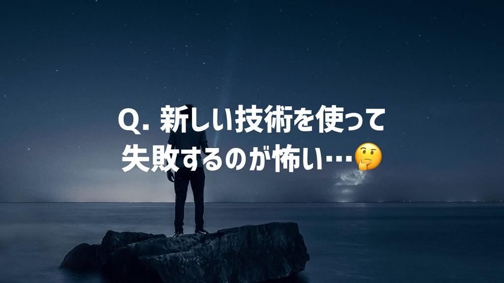 Q. 新しい技術を使って 失敗するのが怖い…