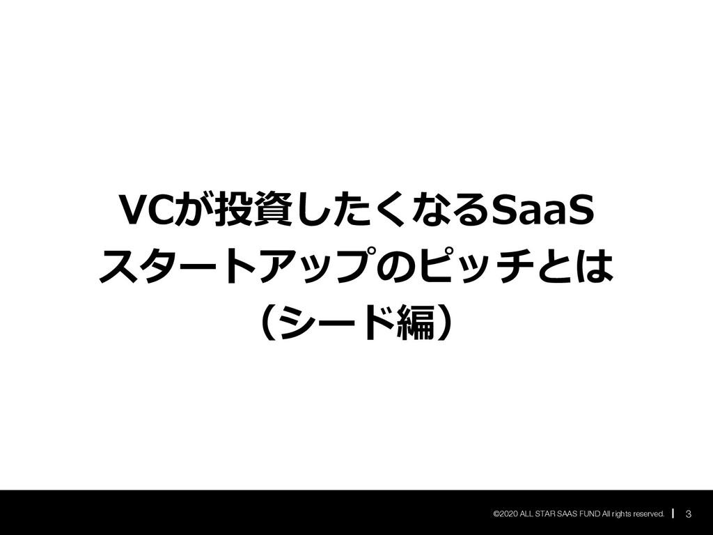 VCが投資したくなるSaaS スタートアップのピッチとは (シード編) 3 ©2020 ALL...