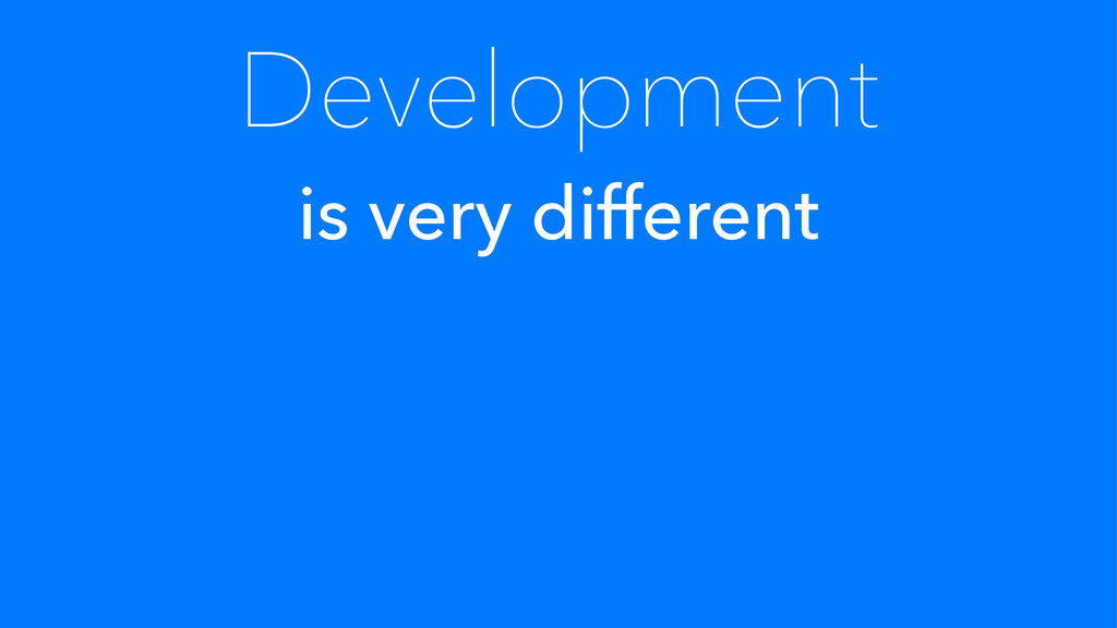 Development is very different
