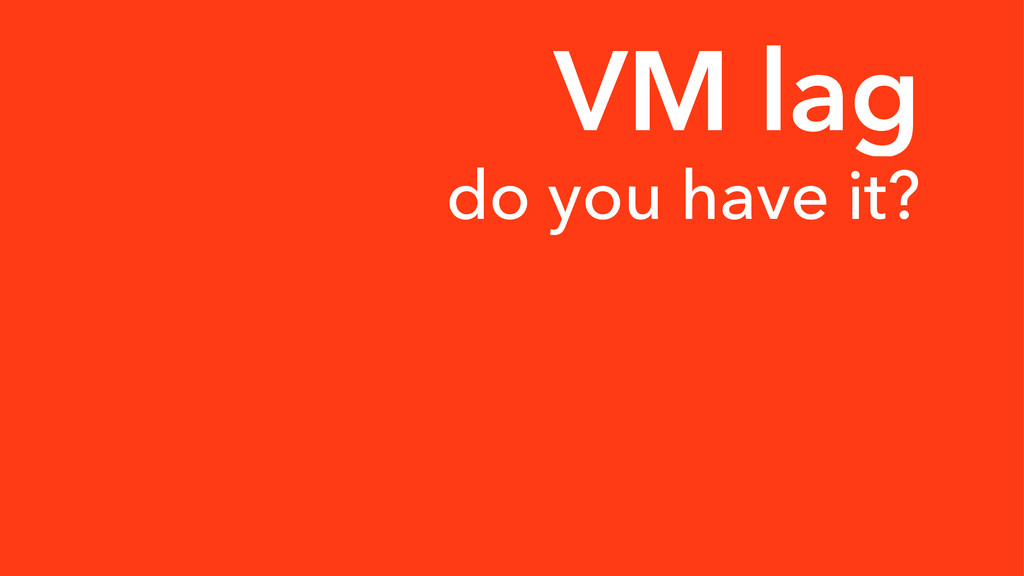 VM lag do you have it?