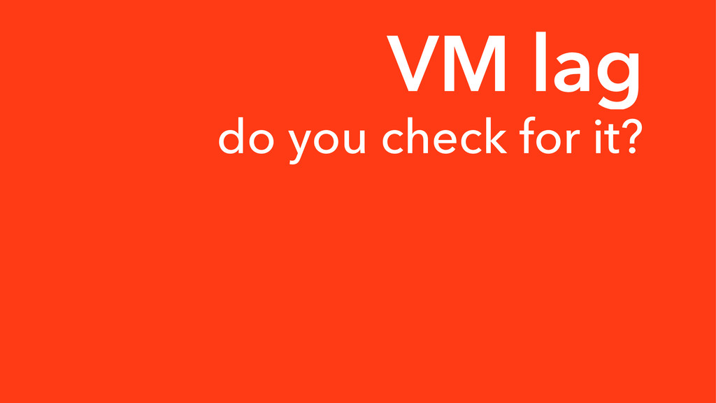 VM lag do you check for it?